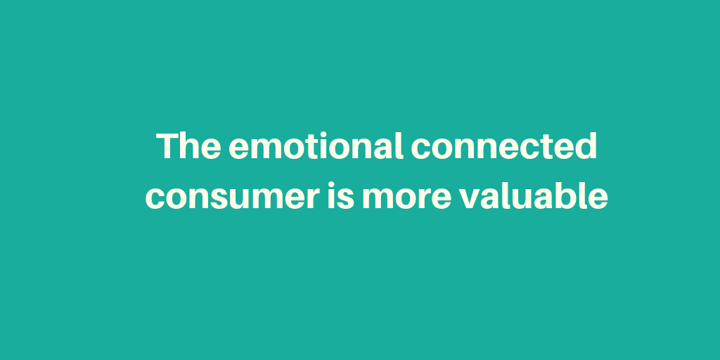 The emotional connected consumer is more valuable.